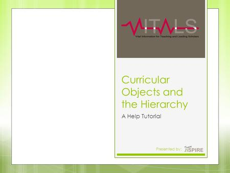 Curricular Objects and the Hierarchy A Help Tutorial Presented by:11.
