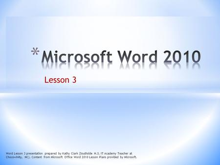 Microsoft Word 2010 Lesson 3 Word Lesson 3 presentation prepared by Kathy Clark (Southside H.S. IT Academy Teacher at Chocowinity, NC). Content from Microsoft.