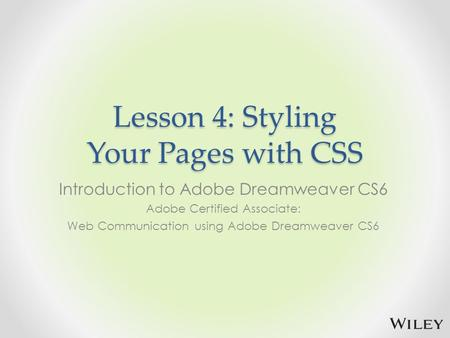 Lesson 4: Styling Your Pages with CSS Introduction to Adobe Dreamweaver CS6 Adobe Certified Associate: Web Communication using Adobe Dreamweaver CS6.