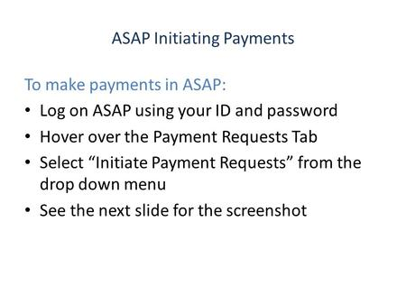 "ASAP Initiating Payments To make payments in ASAP: Log on ASAP using your ID and password Hover over the Payment Requests Tab Select ""Initiate Payment."