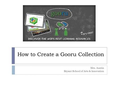 How to Create a Gooru Collection Mrs. Austin Bryant School of Arts & Innovation.