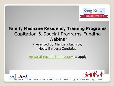Family Medicine Residency Training Programs Capitation & Special Programs Funding Webinar Presented by:Manuela Lachica, Host: Barbara Zendejas www.calreach.oshpd.ca.govwww.calreach.oshpd.ca.gov.