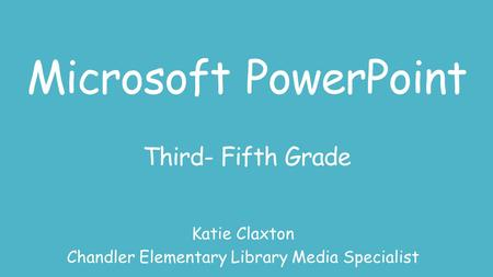 Microsoft PowerPoint Third- Fifth Grade Katie Claxton Chandler Elementary Library Media Specialist.
