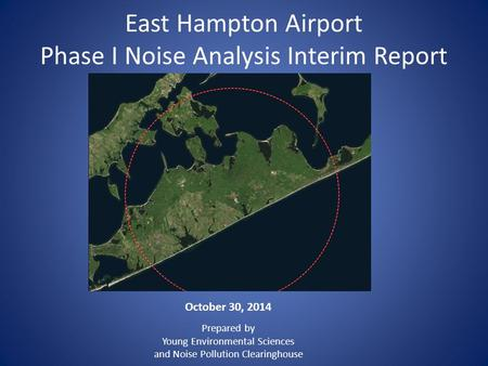 East Hampton Airport Phase I Noise Analysis Interim Report October 30, 2014 Prepared by Young Environmental Sciences and Noise Pollution Clearinghouse.