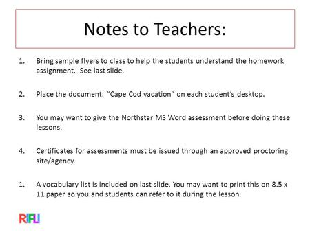 "Notes to Teachers: 1.Bring sample flyers to class to help the students understand the homework assignment. See last slide. 2.Place the document: ""Cape."