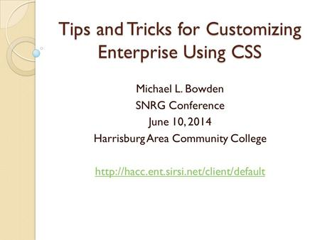 Tips and Tricks for Customizing Enterprise Using CSS Michael L. Bowden SNRG Conference June 10, 2014 Harrisburg Area Community College