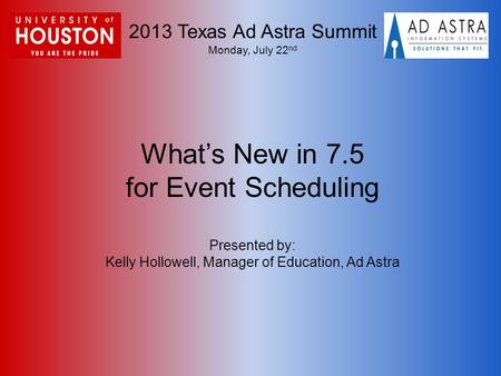 2013 Texas Ad Astra Summit Monday, July 22 nd What's New in 7.5 for Event Scheduling Presented by: Kelly Hollowell, Manager of Education, Ad Astra.
