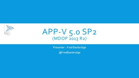 APP-V 5.0 SP2 (MDOP 2013 R2) Presenter - Fred