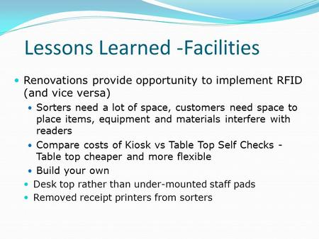 Lessons Learned -Facilities Renovations provide opportunity to implement RFID (and vice versa) Sorters need a lot of space, customers need space to place.