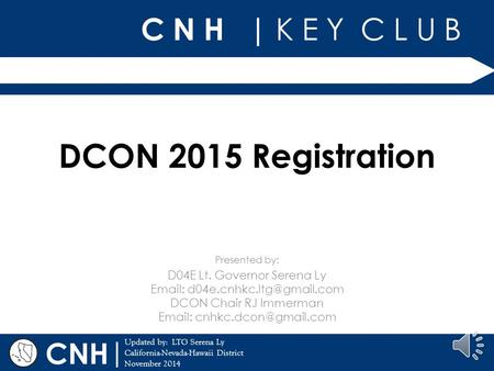 C N H | K E Y C L U B | Updated by: LTG Serena Ly California-Nevada-Hawaii District November 2014 Presented by: CNH DCON 2015 Registration D04E Lt. Governor.