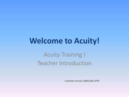 Welcome to Acuity! Acuity Training I Teacher Introduction Customer Service: (800) 282-4705.