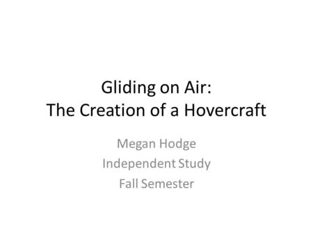 Gliding on Air: The Creation of a Hovercraft Megan Hodge Independent Study Fall Semester.