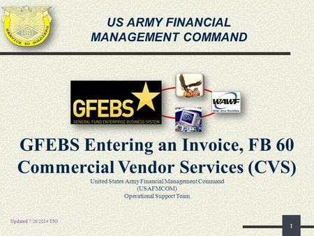 US ARMY FINANCIAL MANAGEMENT COMMAND 1 GFEBS Entering an Invoice, FB 60 Commercial Vendor Services (CVS) United States Army Financial Management Command.
