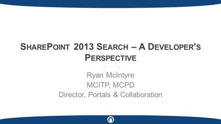 S HARE P OINT 2013 S EARCH – A D EVELOPER ' S P ERSPECTIVE Ryan McIntyre MCITP, MCPD Director, Portals & Collaboration.