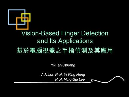 Vision-Based Finger Detection and Its Applications 基於電腦視覺之手指偵測及其應用 Yi-Fan Chuang Advisor: Prof. Yi-Ping Hung Prof. Ming-Sui Lee.