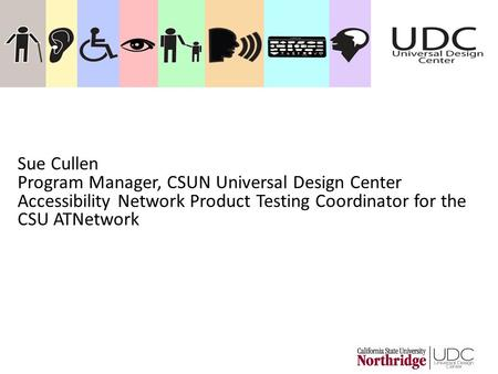 Sue Cullen Program Manager, CSUN Universal Design Center Accessibility Network Product Testing Coordinator for the CSU ATNetwork.