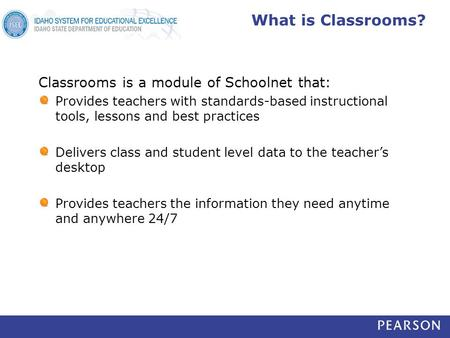 What is Classrooms? Classrooms is a module of Schoolnet that: Provides teachers with standards-based instructional tools, lessons and best practices Delivers.