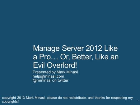 Manage Server 2012 Like a Pro… Or, Better, Like an Evil Overlord! Presented by Mark on twitter 1 copyright 2013 Mark Minasi;