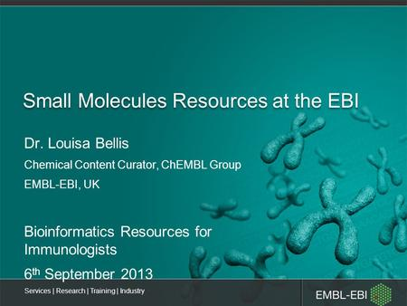 Services | Research | Training | Industry Small Molecules Resources at the EBI Dr. Louisa Bellis Chemical Content Curator, ChEMBL Group EMBL-EBI, UK Bioinformatics.