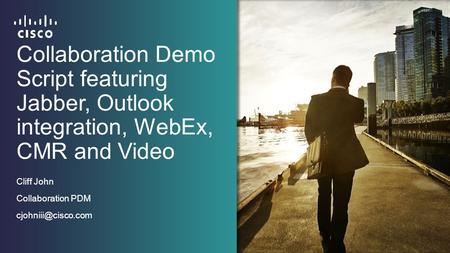 Collaboration Demo Script featuring Jabber, Outlook integration, WebEx, CMR and Video Cliff John Collaboration PDM