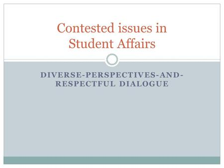 DIVERSE-PERSPECTIVES-AND- RESPECTFUL DIALOGUE Contested issues in Student Affairs.
