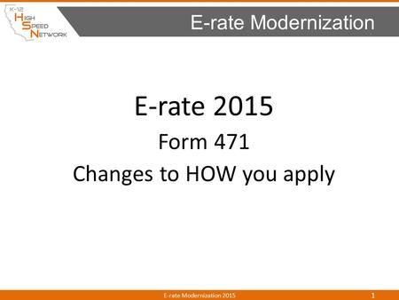 E-rate 2015 Form 471 Changes to HOW you apply E-rate Modernization E-rate Modernization 2015 1.