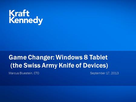 Private and Confidential ©2012 Kraft & Kennedy, Inc. Game Changer: Windows 8 Tablet (the Swiss Army Knife of Devices) Marcus Bluestein, CTOSeptember 17,