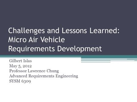 Challenges and Lessons Learned: Micro Air Vehicle Requirements Development Gilbert Islas May 5, 2012 Professor Lawrence Chung Advanced Requirements Engineering.