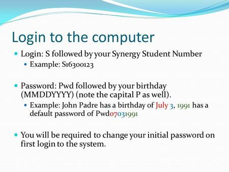 Login to the computer Login: S followed by your Synergy Student Number Example: S16300123 Password: Pwd followed by your birthday (MMDDYYYY) (note the.