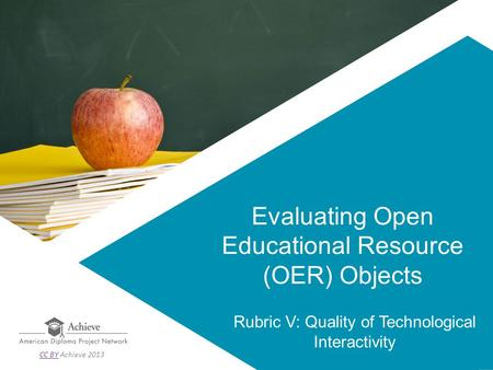 Evaluating Open Educational Resource (OER) Objects Rubric V: Quality of Technological Interactivity CC BYCC BY Achieve 2013.