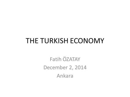 THE TURKISH ECONOMY Fatih ÖZATAY December 2, 2014 Ankara.