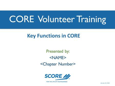 CORE Volunteer Training Presented by: Key Functions in CORE January 19, 2014.