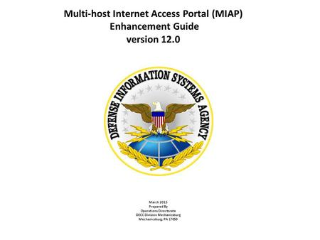 Multi-host Internet Access Portal (MIAP) Enhancement Guide version 12.0 March 2015 Prepared By Operations Directorate DECC Division Mechanicsburg Mechanicsburg,