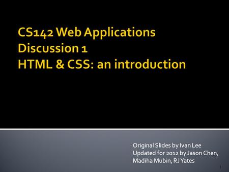 Original Slides by Ivan Lee Updated for 2012 by Jason Chen, Madiha Mubin, RJ Yates 1.