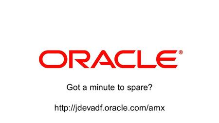 1 Copyright © 2012, Oracle and/or its affiliates. All rights reserved. Got a minute to spare?