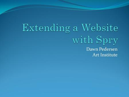 Dawn Pedersen Art Institute. What is Spry? Spry is Dreamweaver's version of JavaScript libraries. Spry effects alter the look of a page element—or of.