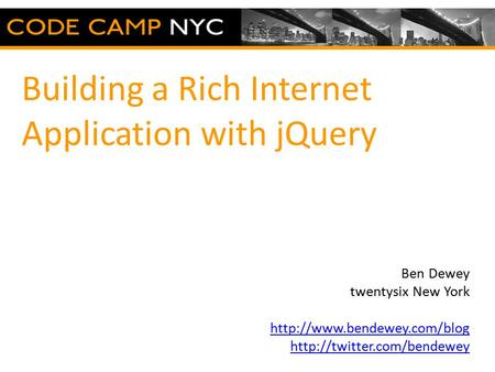 Building a Rich Internet Application with jQuery Ben Dewey twentysix New York   Fill this space.