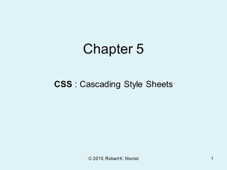 © 2010, Robert K. Moniot Chapter 5 CSS : Cascading Style Sheets 1.