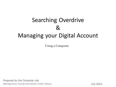 Searching Overdrive & Managing your Digital Account 1 Using a Computer Prepared by the Computer Lab Montgomery County-Norristown Public Library July 2014.