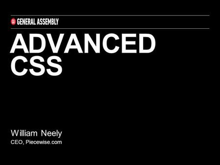 ADVANCED CSS William Neely CEO, Piecewise.com. CSS FONTS AND TEXT CSS ‣ Line-height allows to indicate the amount of space between lines; allows for equal.