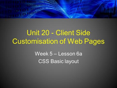 Unit 20 - Client Side Customisation of Web Pages Week 5 – Lesson 6a CSS Basic layout.