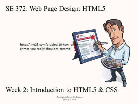 SE 372: <strong>Web</strong> Page Design: HTML5 Week 2: Introduction to HTML5 & CSS Copyright © Steven W. Johnson January 1, 2015