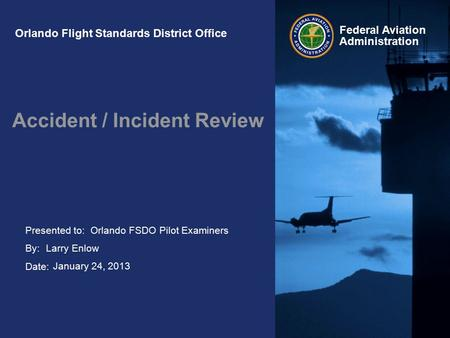 Presented to: By: Date: Federal Aviation Administration Orlando Flight Standards District Office Accident / Incident Review Orlando FSDO Pilot Examiners.