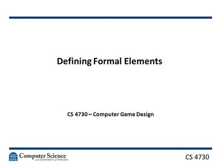 CS 4730 Defining Formal Elements CS 4730 – Computer Game Design.