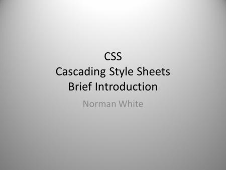 CSS Cascading Style Sheets Brief Introduction Norman White.