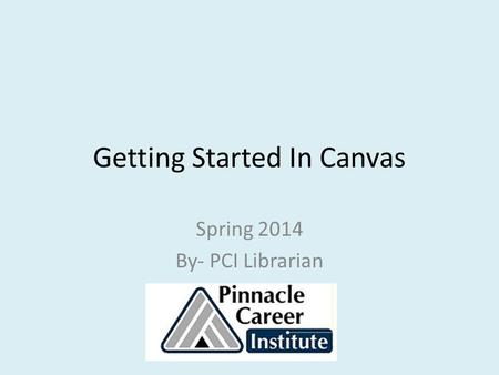 Getting Started In Canvas Spring 2014 By- PCI Librarian.