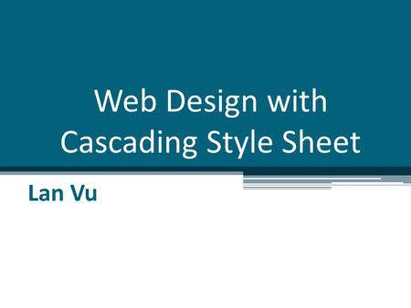 Web Design with Cascading Style Sheet Lan Vu. Overview Introduction to CSS Designing CSS Using Visual Studio to create CSS Using template for web design.