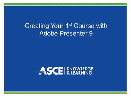 Creating Your 1 st Course with <strong>Adobe</strong> Presenter 9.