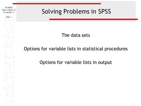 SW388R7 Data Analysis & Computers II Slide 1 Solving Problems in SPSS The data sets Options for variable lists in statistical procedures Options for variable.