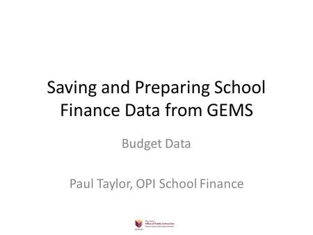 Saving and Preparing School Finance Data from GEMS Budget Data Paul Taylor, OPI School Finance.